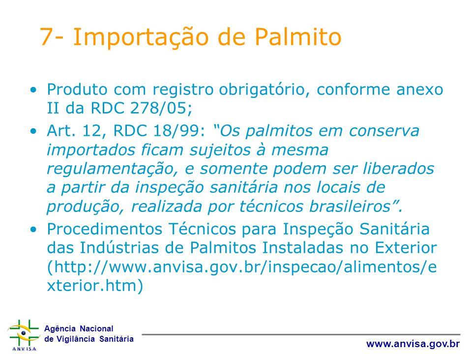 Agência Nacional de Vigilância Sanitária www.anvisa.gov.br 7- Importação de Palmito Produto com registro obrigatório, conforme anexo II da RDC 278/05;