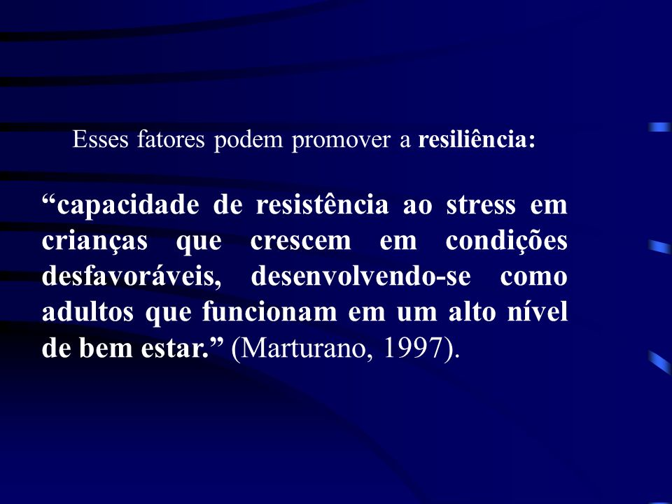 Esses fatores podem promover a resiliência: capacidade de resistência ao stress em crianças que crescem em condições desfavoráveis, desenvolvendo-se c