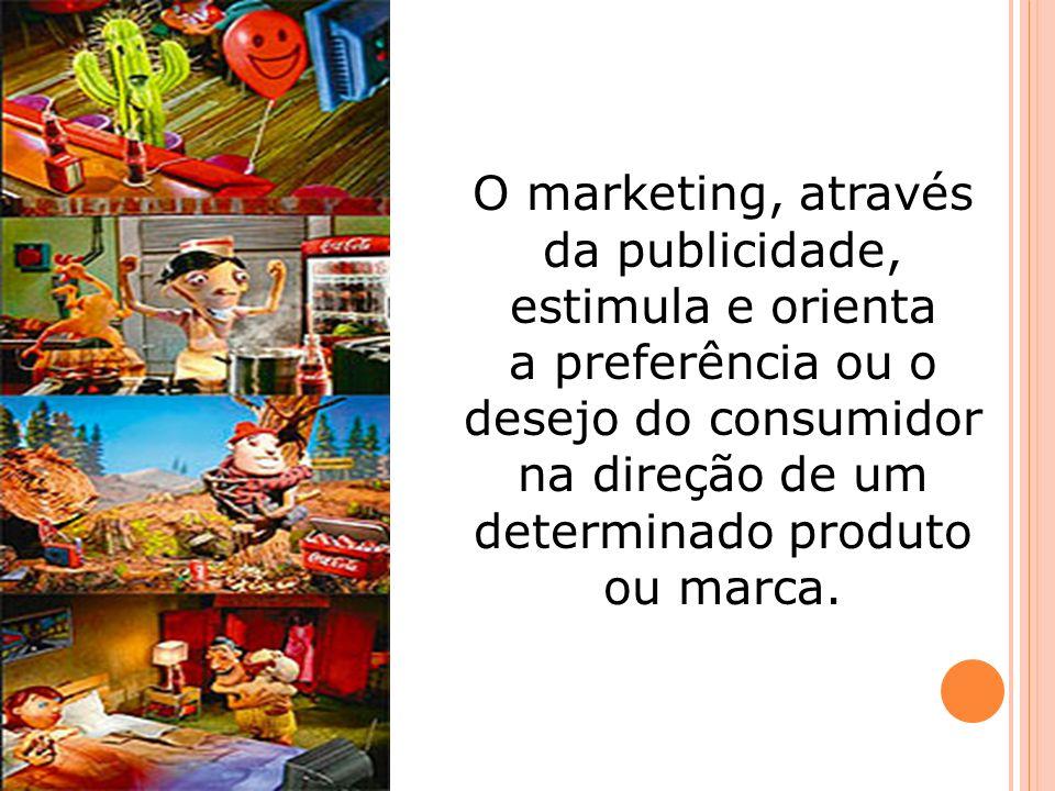 O marketing, através da publicidade, estimula e orienta a preferência ou o desejo do consumidor na direção de um determinado produto ou marca.