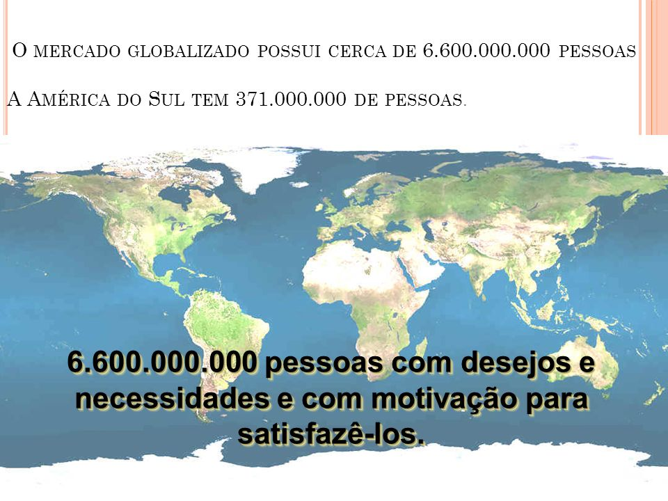O MERCADO GLOBALIZADO POSSUI CERCA DE 6.600.000.000 PESSOAS A A MÉRICA DO S UL TEM 371.000.000 DE PESSOAS. 6.600.000.000 pessoas com desejos e necessi
