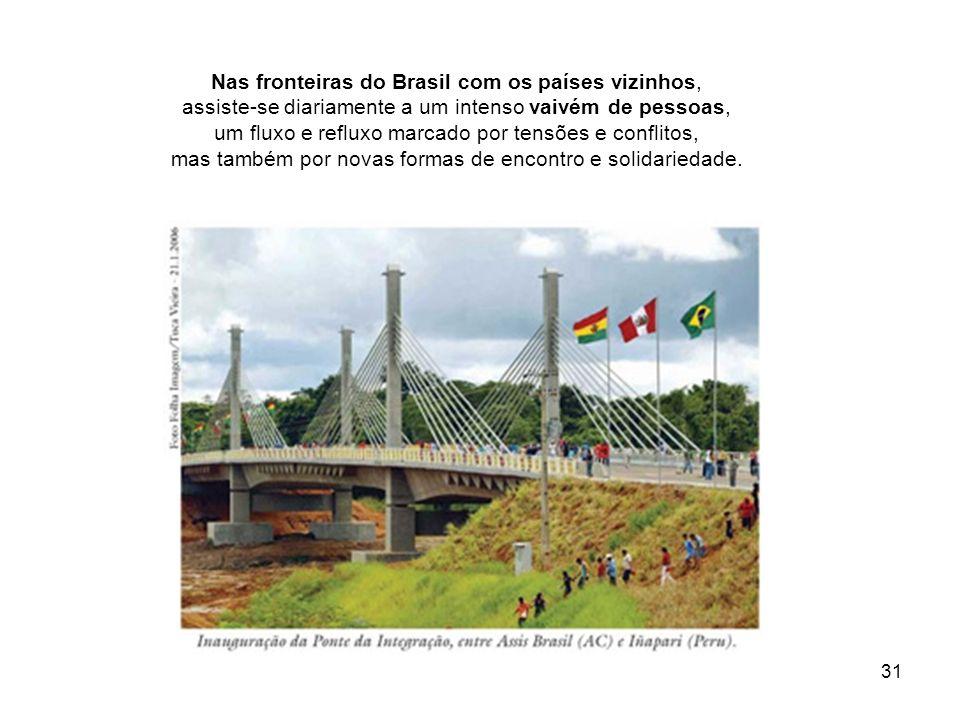 31 Nas fronteiras do Brasil com os países vizinhos, assiste-se diariamente a um intenso vaivém de pessoas, um fluxo e refluxo marcado por tensões e co