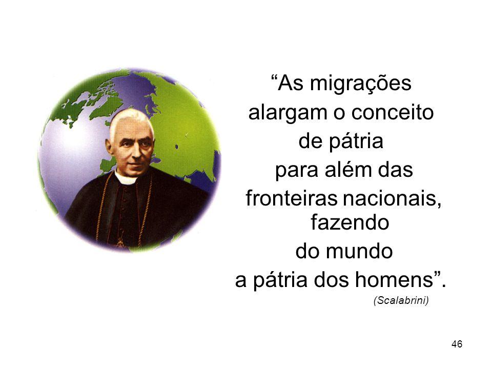 46 As migrações alargam o conceito de pátria para além das fronteiras nacionais, fazendo do mundo a pátria dos homens. (Scalabrini)