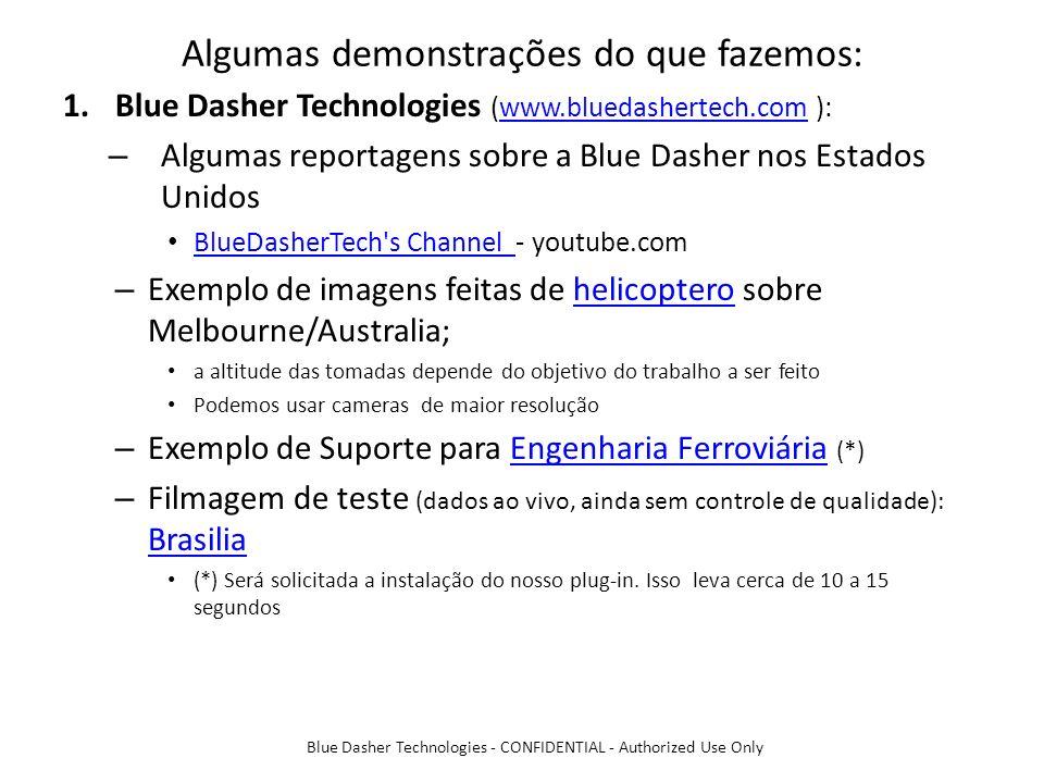 Algumas demonstrações do que fazemos: 1.Blue Dasher Technologies (www.bluedashertech.com ):www.bluedashertech.com – Algumas reportagens sobre a Blue Dasher nos Estados Unidos BlueDasherTech s Channel - youtube.com BlueDasherTech s Channel – Exemplo de imagens feitas de helicoptero sobre Melbourne/Australia;helicoptero a altitude das tomadas depende do objetivo do trabalho a ser feito Podemos usar cameras de maior resolução – Exemplo de Suporte para Engenharia Ferroviária (*)Engenharia Ferroviária – Filmagem de teste (dados ao vivo, ainda sem controle de qualidade): Brasilia Brasilia (*) Será solicitada a instalação do nosso plug-in.