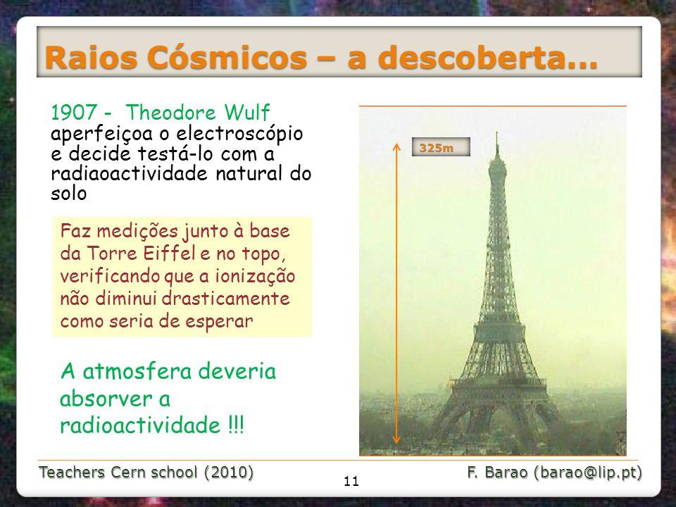 Teachers Cern school (2010) F. Barao (barao@lip.pt) Raios Cósmicos – a descoberta... 1907 - Theodore Wulf aperfeiçoa o electroscópio e decide testá-lo
