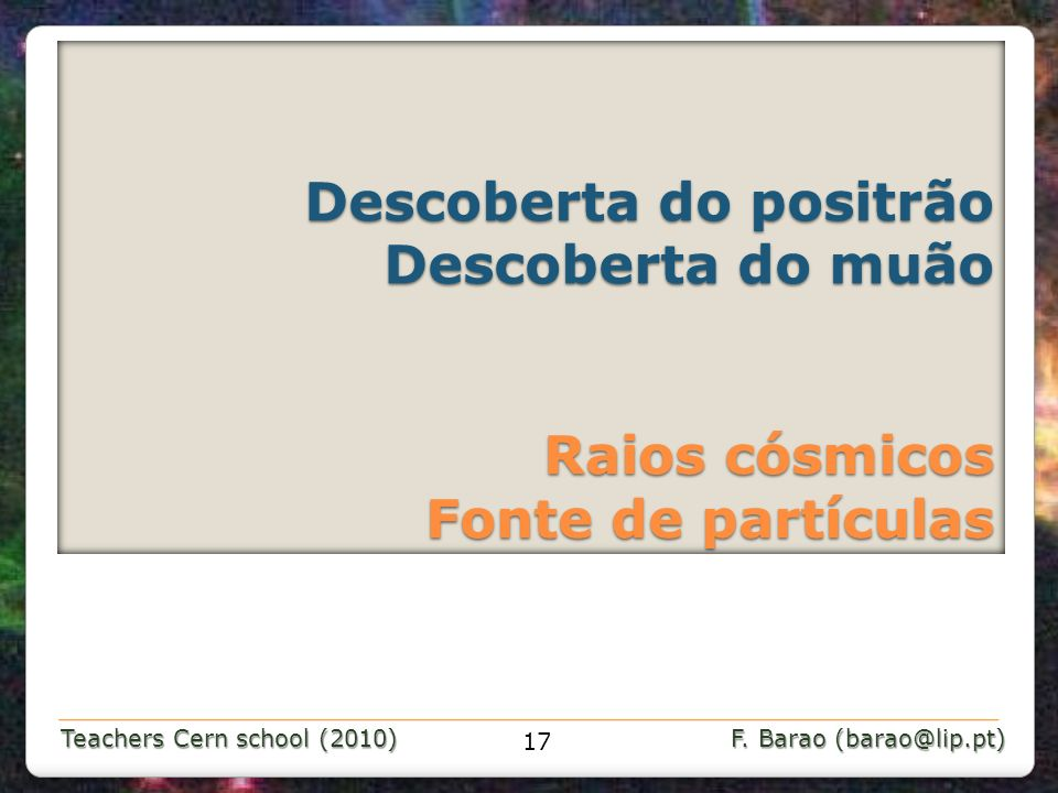Teachers Cern school (2010) F. Barao (barao@lip.pt) Descoberta do positrão Descoberta do muão Raios cósmicos Fonte de partículas Descoberta do positrã