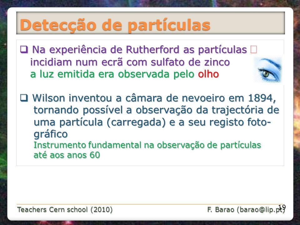 Teachers Cern school (2010) F. Barao (barao@lip.pt) Detecção de partículas 19 Na experiência de Rutherford as partículas Na experiência de Rutherford