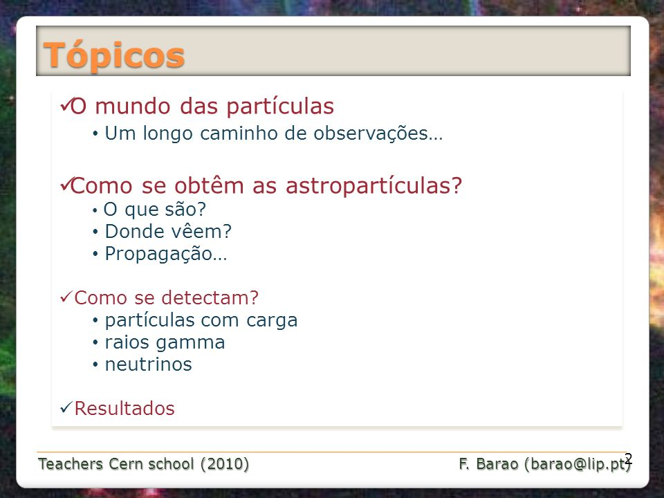 Teachers Cern school (2010) F. Barao (barao@lip.pt) Tópicos O mundo das partículas Um longo caminho de observações… Como se obtêm as astropartículas?