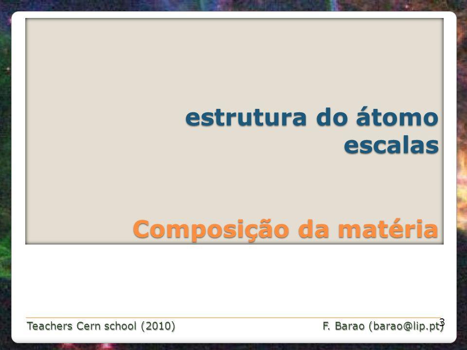 Teachers Cern school (2010) F. Barao (barao@lip.pt) estrutura do átomo escalas Composição da matéria estrutura do átomo escalas Composição da matéria