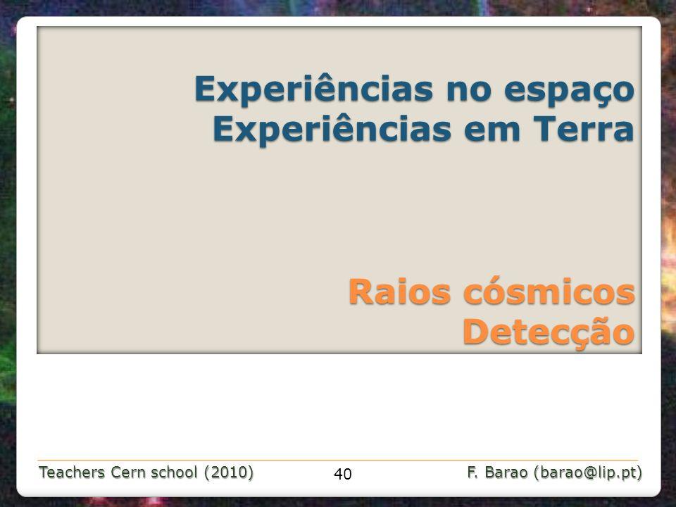 Teachers Cern school (2010) F. Barao (barao@lip.pt) Experiências no espaço Experiências em Terra Raios cósmicos Detecção 40