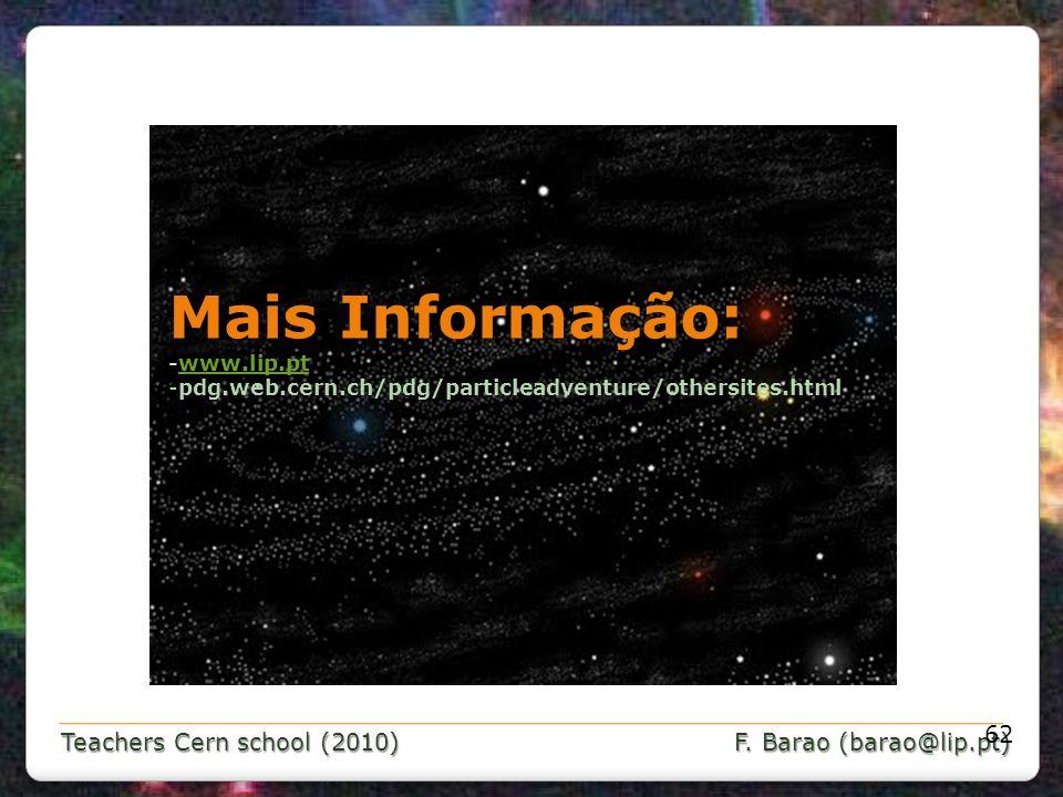 Teachers Cern school (2010) F. Barao (barao@lip.pt) 62 Mais Informação: -www.lip.ptwww.lip.pt -pdg.web.cern.ch/pdg/particleadventure/othersites.html