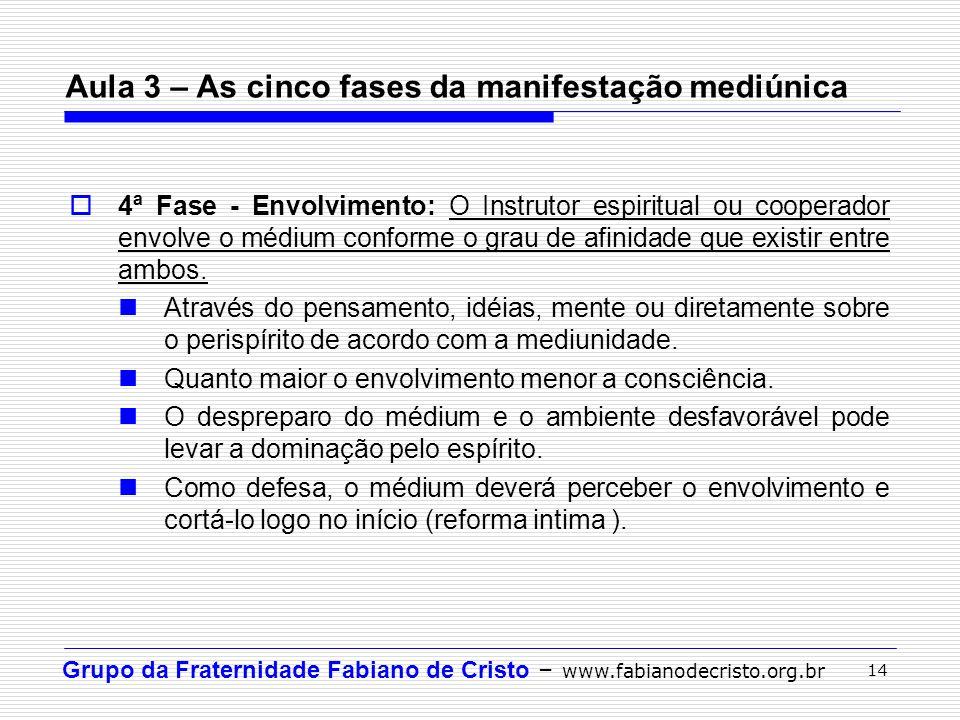 Grupo da Fraternidade Fabiano de Cristo – www.fabianodecristo.org.br 14 4ª Fase - Envolvimento: O Instrutor espiritual ou cooperador envolve o médium