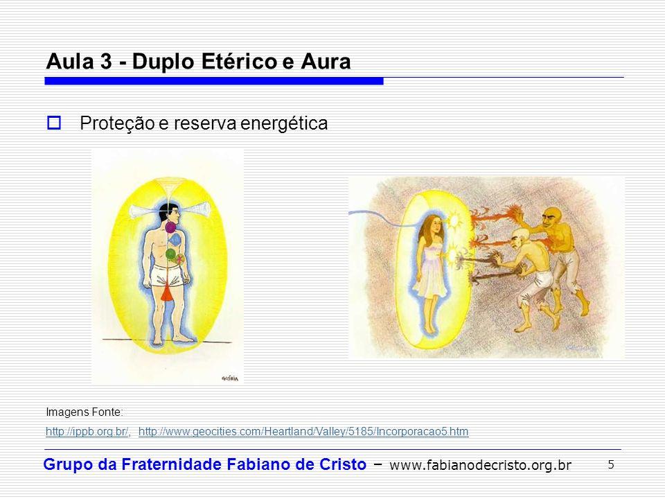 Grupo da Fraternidade Fabiano de Cristo – www.fabianodecristo.org.br 5 Aula 3 - Duplo Etérico e Aura Proteção e reserva energética Imagens Fonte: http