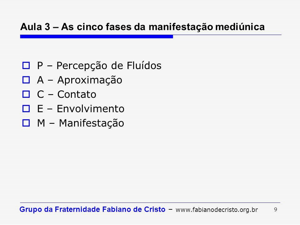 Grupo da Fraternidade Fabiano de Cristo – www.fabianodecristo.org.br 9 P – Percepção de Fluídos A – Aproximação C – Contato E – Envolvimento M – Manif