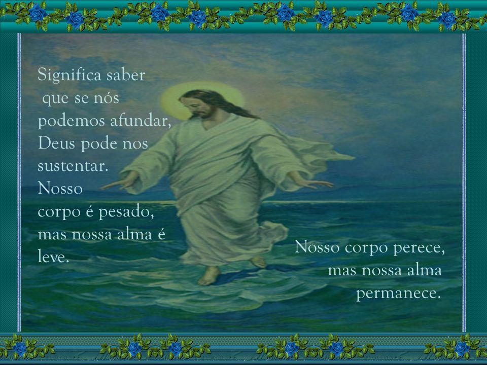 Aprender a andar sobre as águas deve ser o mais difícil de todos os exercícios que Deus pede de nós. Isso significa esquecer o nosso peso, nossas falh
