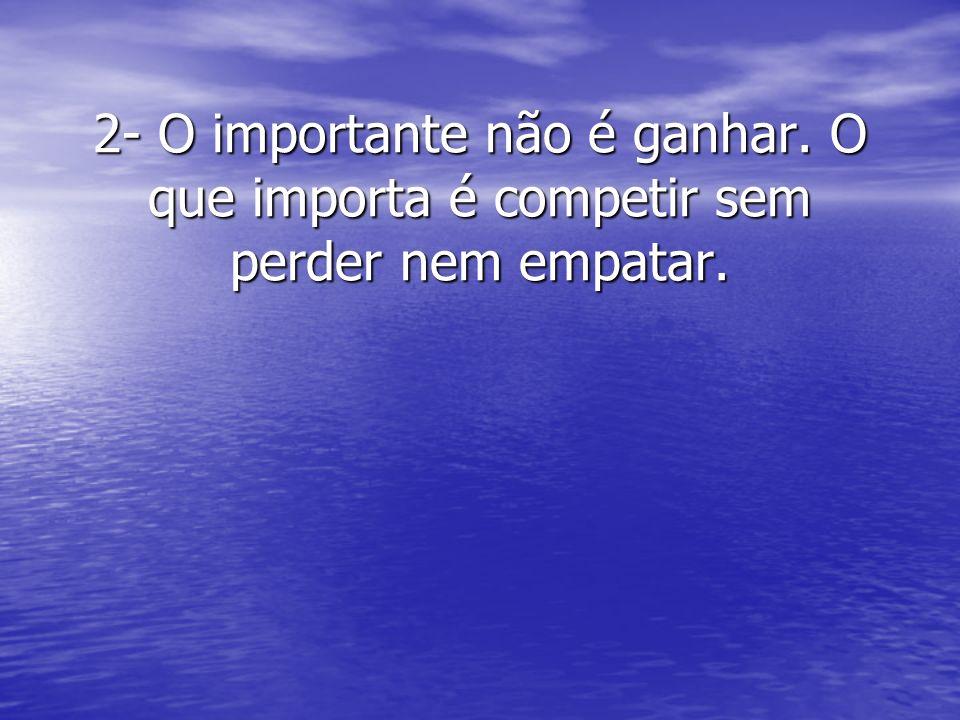 2- O importante não é ganhar. O que importa é competir sem perder nem empatar.