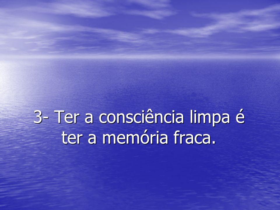 3- Ter a consciência limpa é ter a memória fraca.