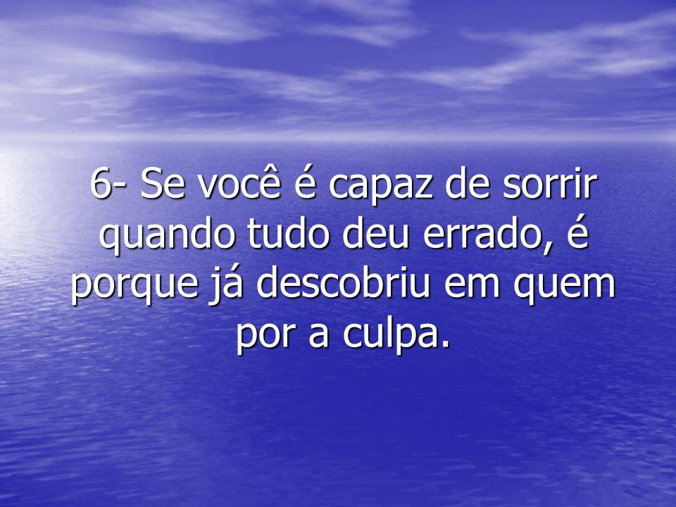 6- Se você é capaz de sorrir quando tudo deu errado, é porque já descobriu em quem por a culpa.