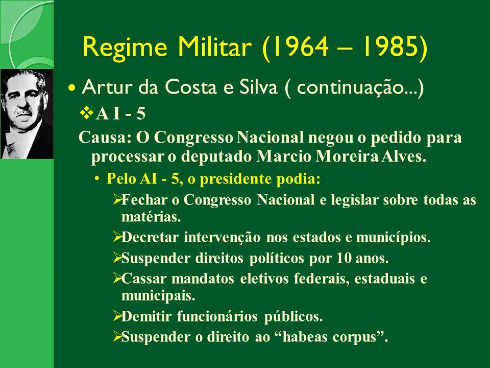 Regime Militar (1964 – 1985) Artur da Costa e Silva ( continuação...) A I - 5 Causa: O Congresso Nacional negou o pedido para processar o deputado Mar