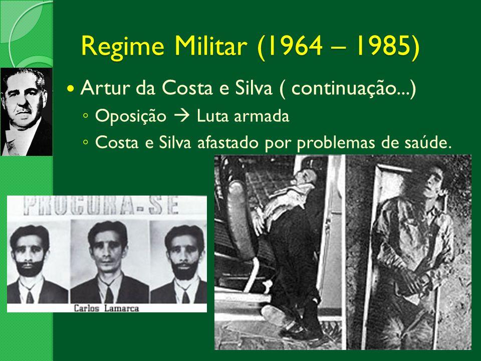 Regime Militar (1964 – 1985) Artur da Costa e Silva ( continuação...) Oposição Luta armada Costa e Silva afastado por problemas de saúde.