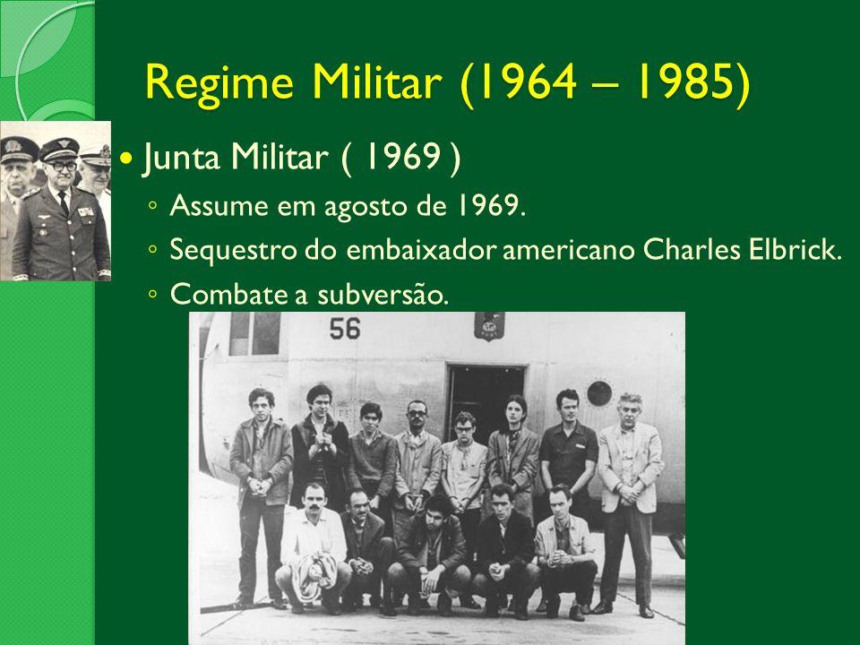 Regime Militar (1964 – 1985) Junta Militar ( 1969 ) Assume em agosto de 1969. Sequestro do embaixador americano Charles Elbrick. Combate a subversão.