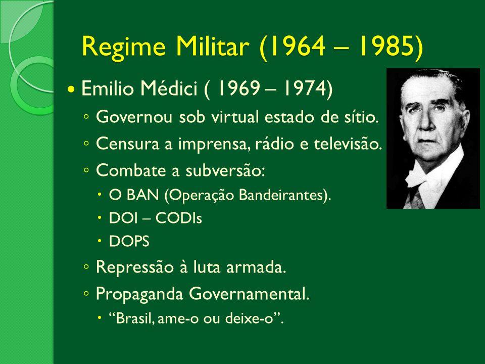 Regime Militar (1964 – 1985) Emilio Médici ( 1969 – 1974) Governou sob virtual estado de sítio. Censura a imprensa, rádio e televisão. Combate a subve