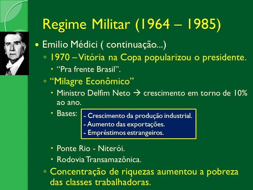 Regime Militar (1964 – 1985) Emilio Médici ( continuação...) 1970 – Vitória na Copa popularizou o presidente. Pra frente Brasil. Milagre Econômico Min