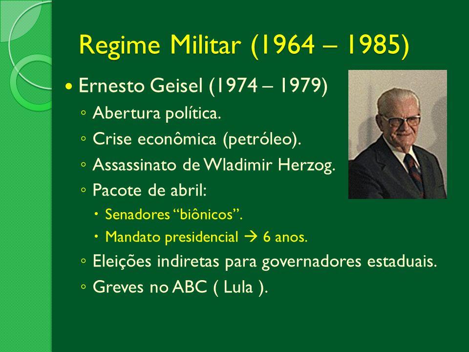 Regime Militar (1964 – 1985) Ernesto Geisel (1974 – 1979) Abertura política. Crise econômica (petróleo). Assassinato de Wladimir Herzog. Pacote de abr