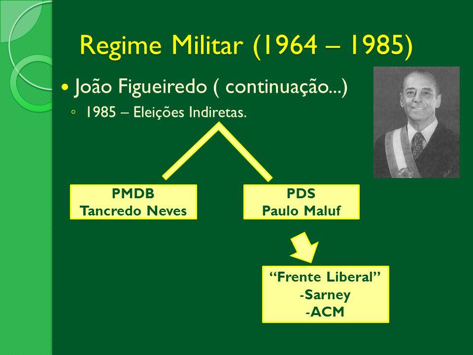 Regime Militar (1964 – 1985) João Figueiredo ( continuação...) 1985 – Eleições Indiretas. PMDB Tancredo Neves PDS Paulo Maluf Frente Liberal -Sarney -
