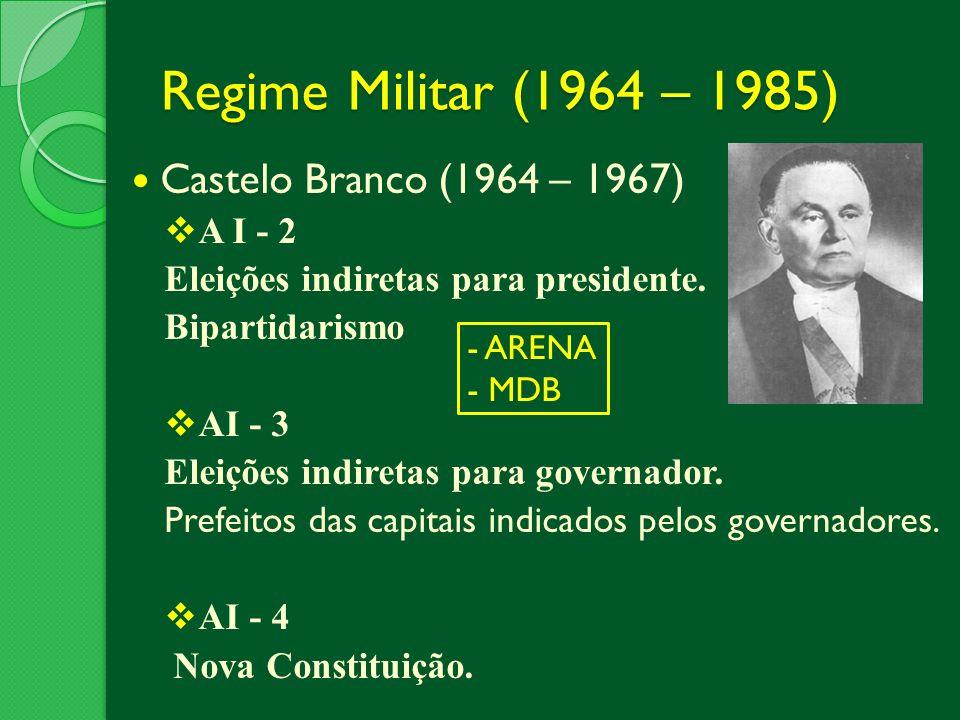 Regime Militar (1964 – 1985) Castelo Branco (1964 – 1967) A I - 2 Eleições indiretas para presidente. Bipartidarismo AI - 3 Eleições indiretas para go