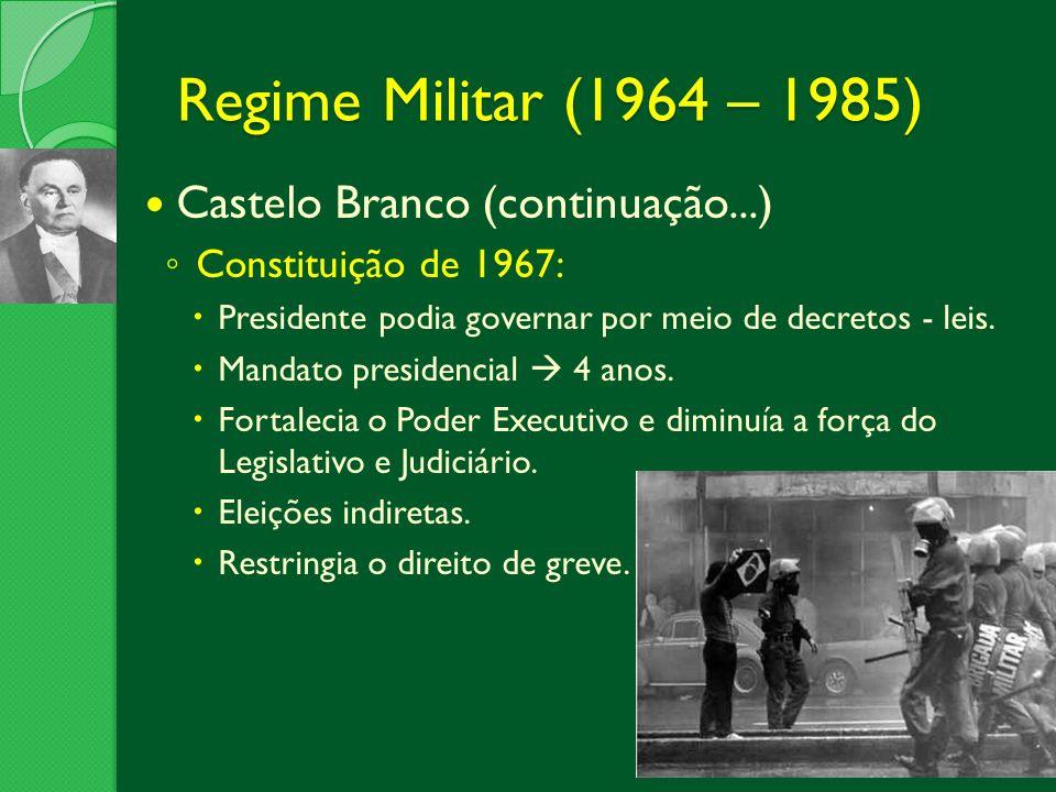 Regime Militar (1964 – 1985) Castelo Branco (continuação...) Constituição de 1967: Presidente podia governar por meio de decretos - leis. Mandato pres