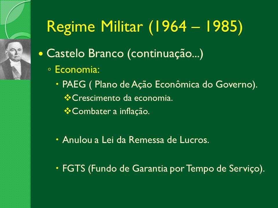 Regime Militar (1964 – 1985) Castelo Branco (continuação...) Economia: PAEG ( Plano de Ação Econômica do Governo). Crescimento da economia. Combater a