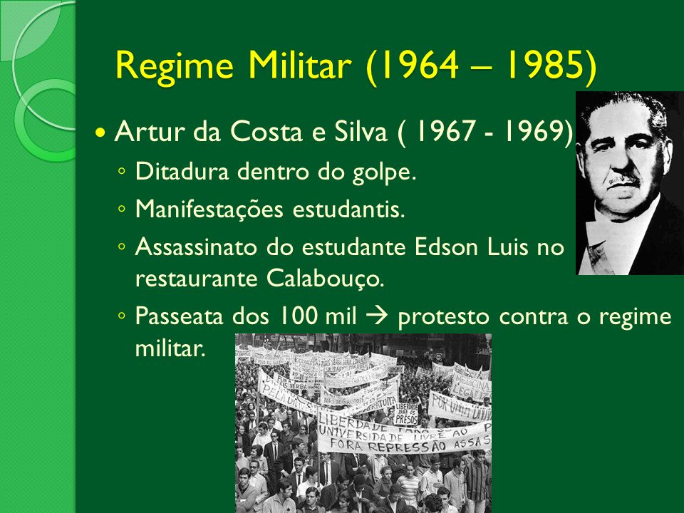 Regime Militar (1964 – 1985) Artur da Costa e Silva ( 1967 - 1969) Ditadura dentro do golpe. Manifestações estudantis. Assassinato do estudante Edson