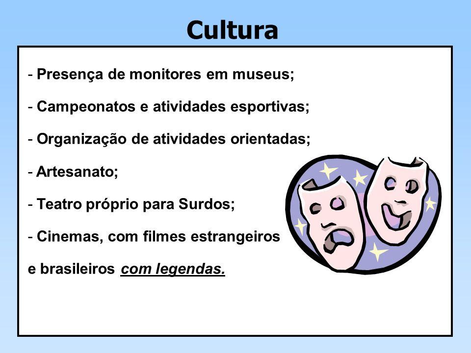 Cultura - Presença de monitores em museus; - Campeonatos e atividades esportivas; - Organização de atividades orientadas; - Artesanato; - Teatro próprio para Surdos; - Cinemas, com filmes estrangeiros e brasileiros com legendas.