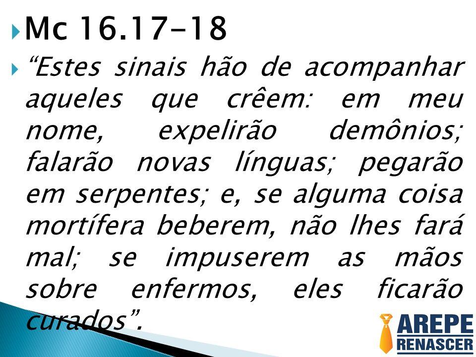 Mc 16.17-18 Estes sinais hão de acompanhar aqueles que crêem: em meu nome, expelirão demônios; falarão novas línguas; pegarão em serpentes; e, se algu