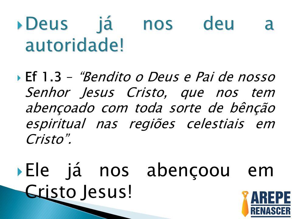 Deus já nos deu a autoridade! Deus já nos deu a autoridade! Ef 1.3 – Bendito o Deus e Pai de nosso Senhor Jesus Cristo, que nos tem abençoado com toda