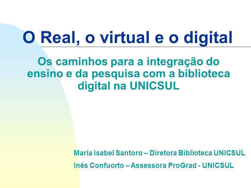 O Real, o virtual e o digital Os caminhos para a integração do ensino e da pesquisa com a biblioteca digital na UNICSUL Maria Isabel Santoro – Diretora Biblioteca UNICSUL Inês Confuorto – Assessora ProGrad - UNICSUL