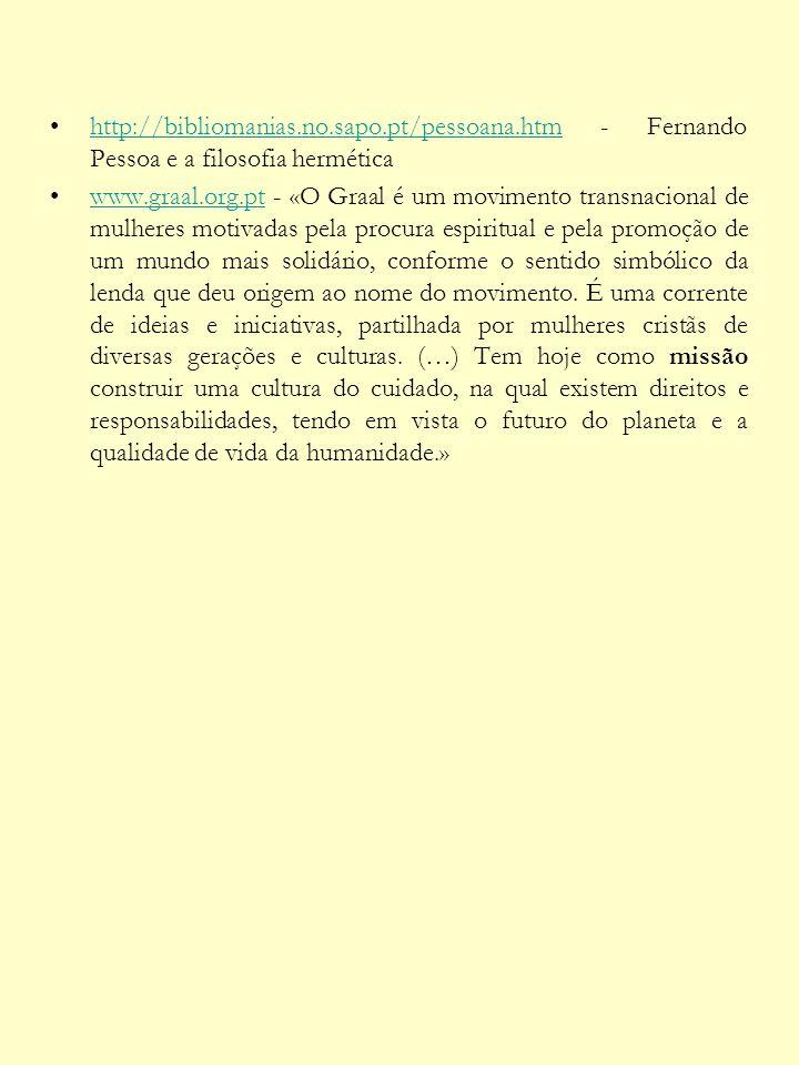 http://bibliomanias.no.sapo.pt/pessoana.htm - Fernando Pessoa e a filosofia herméticahttp://bibliomanias.no.sapo.pt/pessoana.htm www.graal.org.pt - «O