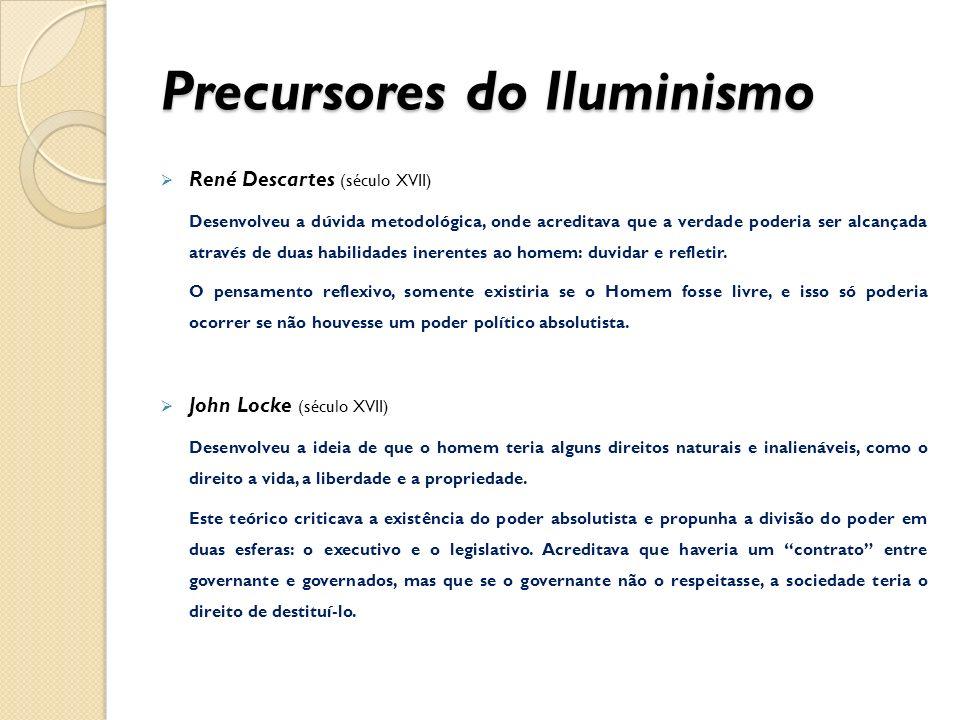 Precursores do Iluminismo René Descartes (século XVII) Desenvolveu a dúvida metodológica, onde acreditava que a verdade poderia ser alcançada através