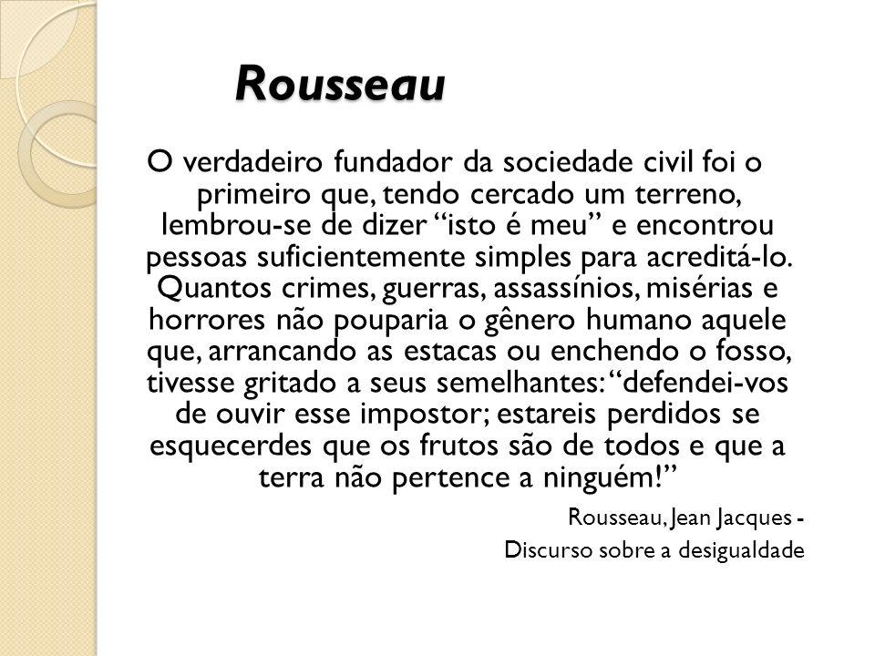 Rousseau O verdadeiro fundador da sociedade civil foi o primeiro que, tendo cercado um terreno, lembrou-se de dizer isto é meu e encontrou pessoas suficientemente simples para acreditá-lo.