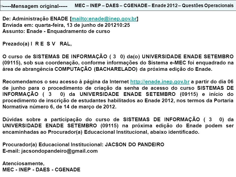 31 MEC – INEP – DAES – CGENADE – Enade 2012 – Questões Operacionais -----Mensagem original----- De: Administração ENADE [mailto:enade@inep.gov.br]mailto:enade@inep.gov.br Enviada em: quarta-feira, 13 de junho de 201210:25 Assunto: Enade - Enquadramento de curso Prezado(a) I R E S V RAL, O curso de SISTEMAS DE INFORMAÇÃO ( 3 0) da(o) UNIVERSIDADE ENADE SETEMBRO (09115), sob sua coordenação, conforme informações do Sistema e-MEC foi enquadrado na área de abrangência COMPUTAÇÃO (BACHARELADO) da próxima edição do Enade.