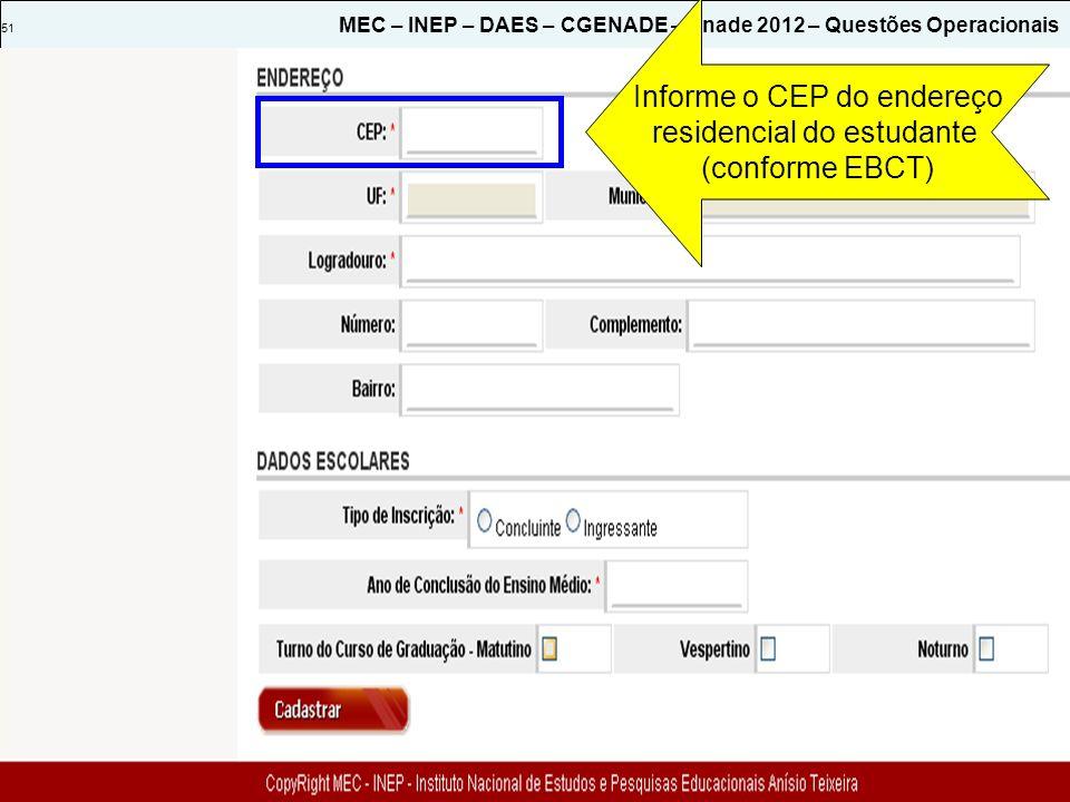 51 MEC – INEP – DAES – CGENADE – Enade 2012 – Questões Operacionais Informe o CEP do endereço residencial do estudante (conforme EBCT)