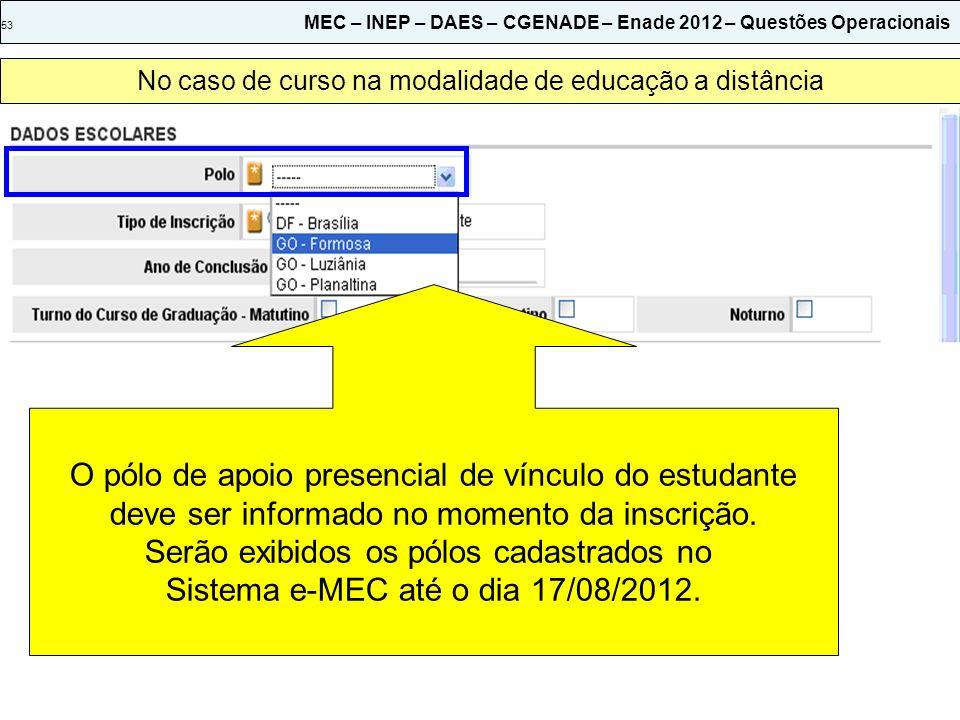53 MEC – INEP – DAES – CGENADE – Enade 2012 – Questões Operacionais No caso de curso na modalidade de educação a distância O pólo de apoio presencial de vínculo do estudante deve ser informado no momento da inscrição.