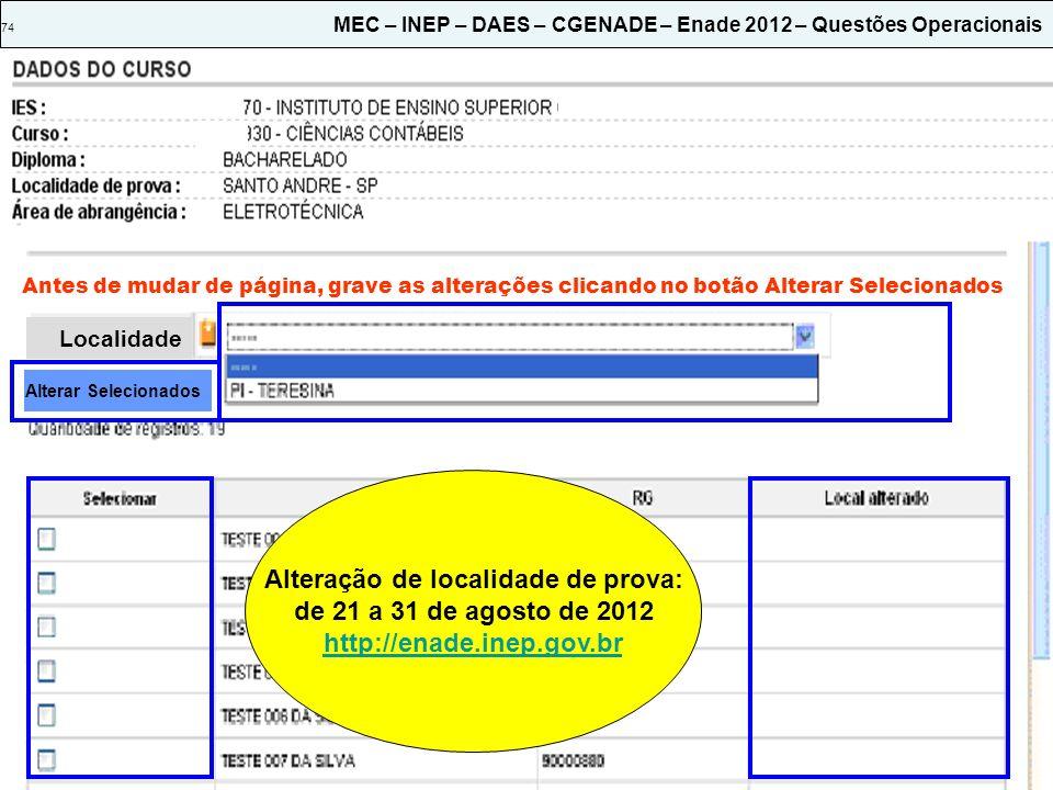 74 MEC – INEP – DAES – CGENADE – Enade 2012 – Questões Operacionais Antes de mudar de página, grave as alterações clicando no botão Alterar Selecionados Localidade Alterar Selecionados Alteração de localidade de prova: de 21 a 31 de agosto de 2012 http://enade.inep.gov.br