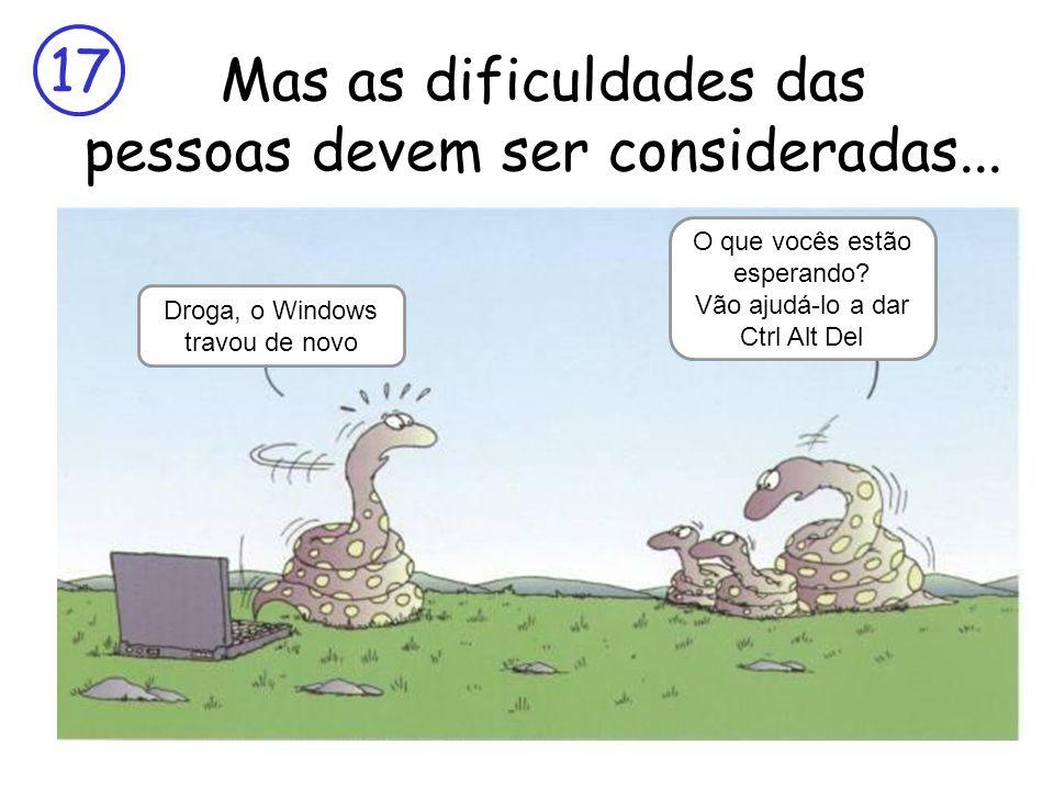 17 Mas as dificuldades das pessoas devem ser consideradas... Droga, o Windows travou de novo O que vocês estão esperando? Vão ajudá-lo a dar Ctrl Alt