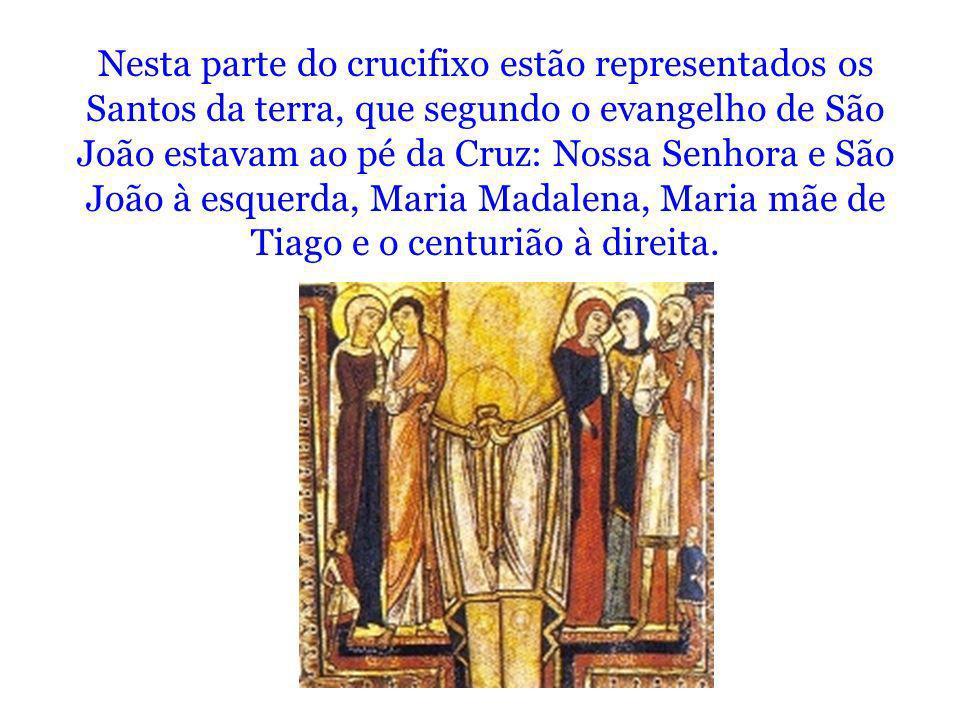 Nesta parte do crucifixo estão representados os Santos da terra, que segundo o evangelho de São João estavam ao pé da Cruz: Nossa Senhora e São João à