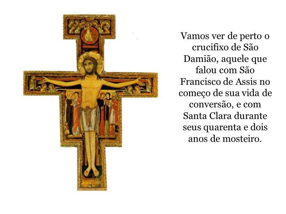 Vamos ver de perto o crucifixo de São Damião, aquele que falou com São Francisco de Assis no começo de sua vida de conversão, e com Santa Clara durant