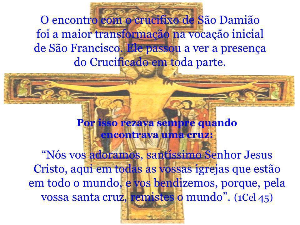 O encontro com o crucifixo de São Damião foi a maior transformação na vocação inicial de São Francisco. Ele passou a ver a presença do Crucificado em