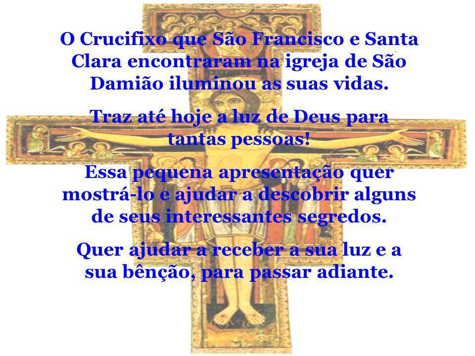 O Crucifixo que São Francisco e Santa Clara encontraram na igreja de São Damião iluminou as suas vidas. Traz até hoje a luz de Deus para tantas pessoa