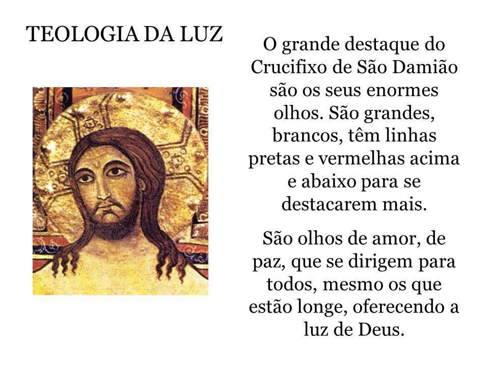 TEOLOGIA DA LUZ O grande destaque do Crucifixo de São Damião são os seus enormes olhos. São grandes, brancos, têm linhas pretas e vermelhas acima e ab