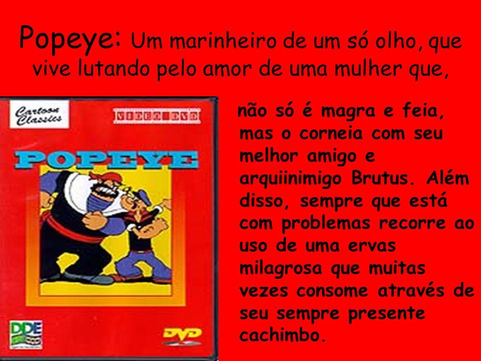 Popeye: Um marinheiro de um só olho, que vive lutando pelo amor de uma mulher que, não só é magra e feia, mas o corneia com seu melhor amigo e arquiinimigo Brutus.